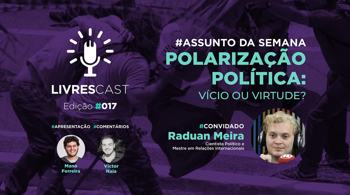 Polarização política: vício ou Virtude? | #LivresCast 017 com Raduan Meira