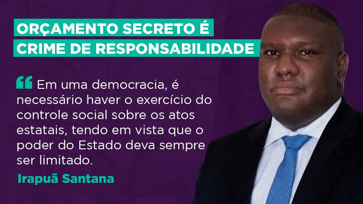 Orçamento secreto é crime de responsabilidade, defende Irapuã Santana
